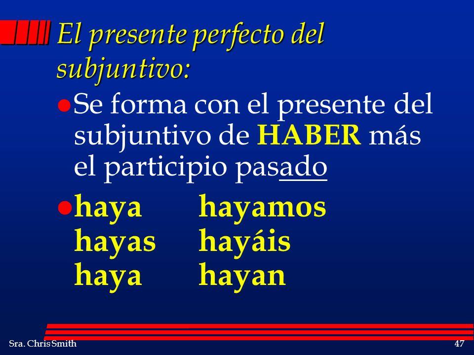 Sra. Chris Smith47 El presente perfecto del subjuntivo: l Se forma con el presente del subjuntivo de HABER más el participio pasado l hayahayamos haya