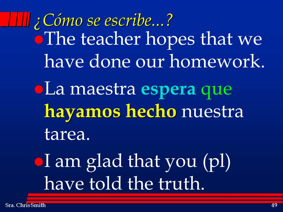 Sra.Chris Smith49 ¿Cómo se escribe.... l The teacher hopes that we have done our homework.
