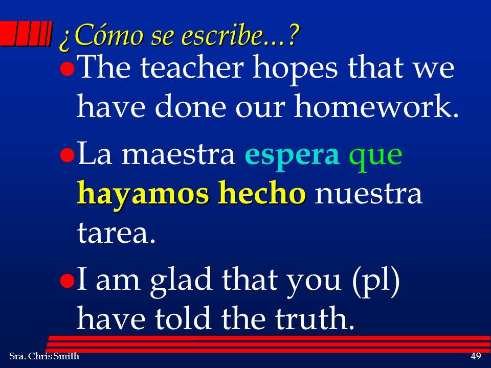 Sra. Chris Smith49 ¿Cómo se escribe...? l The teacher hopes that we have done our homework. hayamos hecho l La maestra espera que hayamos hecho nuestr