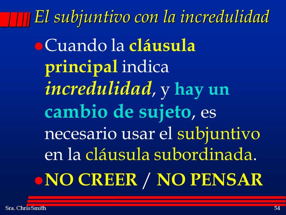 Sra. Chris Smith54 El subjuntivo con la incredulidad l Cuando la cláusula principal indica incredulidad, y hay un cambio de sujeto, es necesario usar
