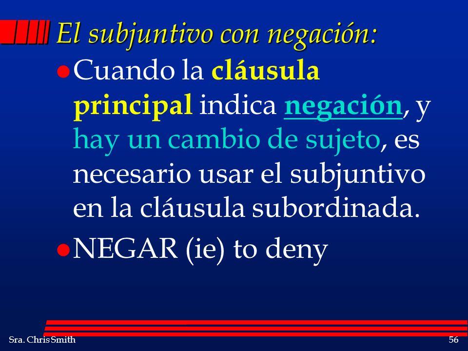 Sra. Chris Smith56 El subjuntivo con negación: l Cuando la cláusula principal indica negación, y hay un cambio de sujeto, es necesario usar el subjunt