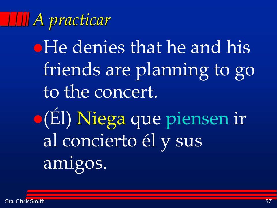 Sra. Chris Smith57 A practicar l He denies that he and his friends are planning to go to the concert. l (Él) Niega que piensen ir al concierto él y su