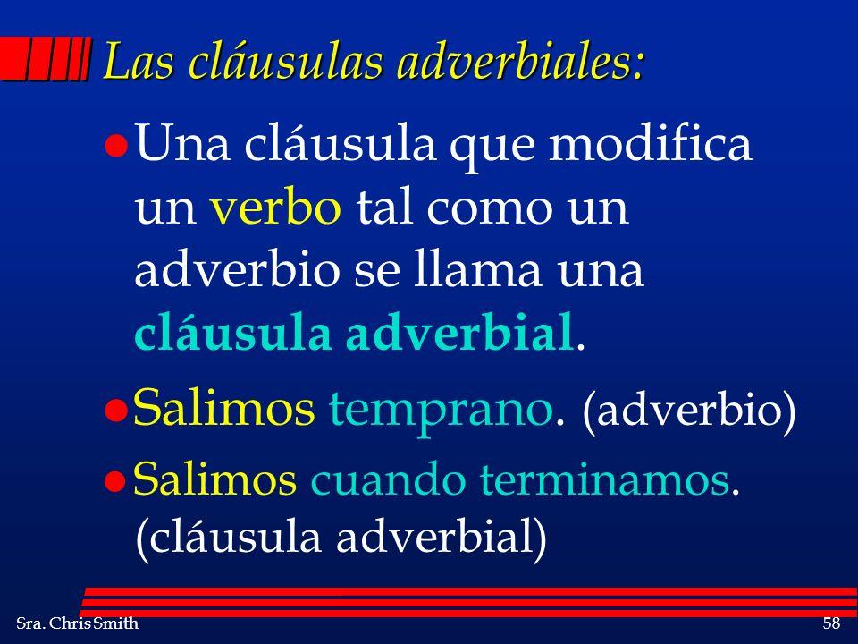 Sra. Chris Smith58 Las cláusulas adverbiales: l Una cláusula que modifica un verbo tal como un adverbio se llama una cláusula adverbial. l Salimos tem