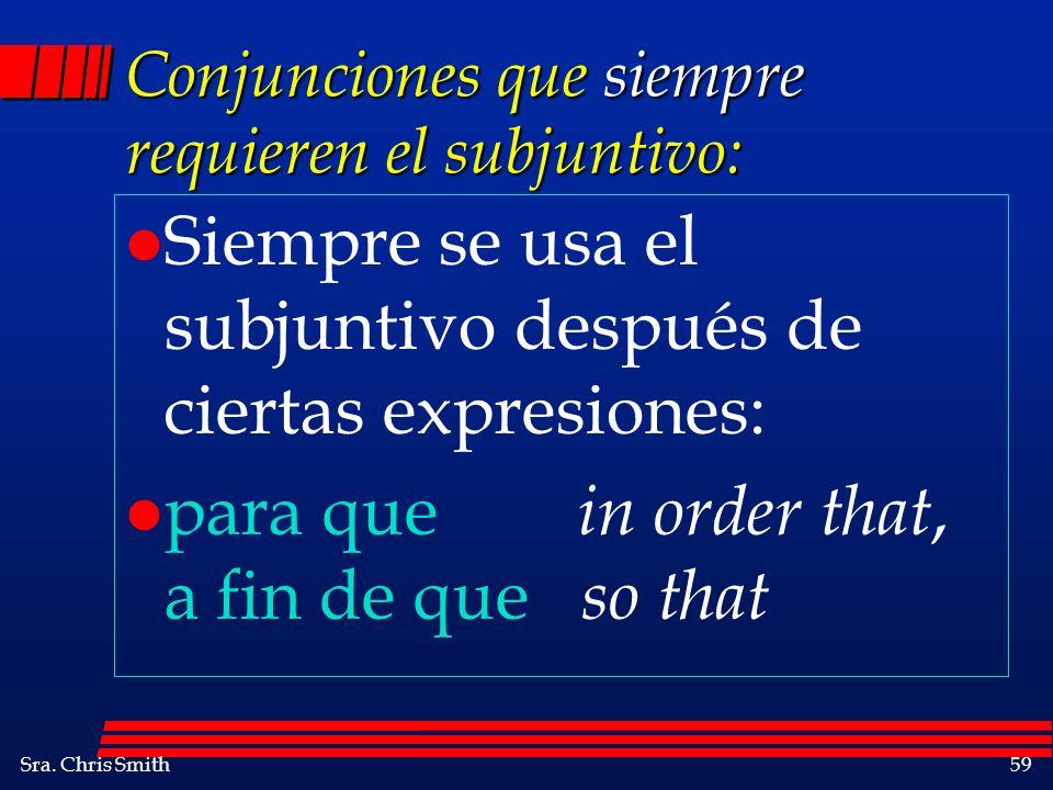 Sra. Chris Smith59 Conjunciones que siempre requieren el subjuntivo: l Siempre se usa el subjuntivo después de ciertas expresiones: l para que in orde