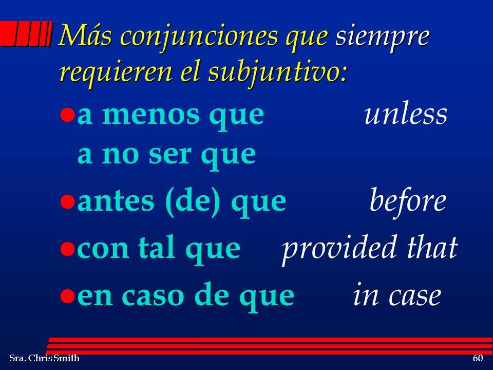 Sra. Chris Smith60 Más conjunciones que siempre requieren el subjuntivo: l a menos que unless a no ser que l antes (de) que before l con tal que provi
