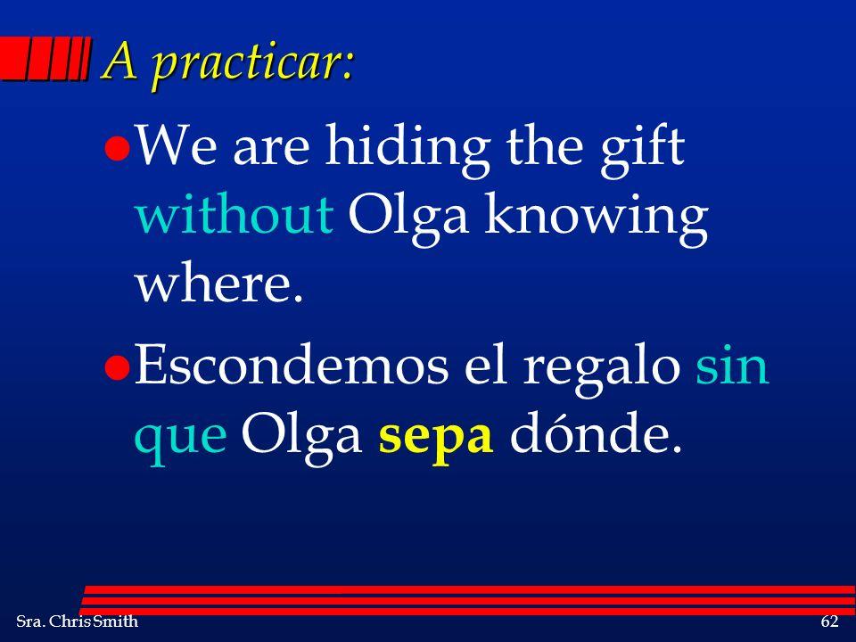 Sra. Chris Smith62 A practicar: l We are hiding the gift without Olga knowing where. l Escondemos el regalo sin que Olga sepa dónde.