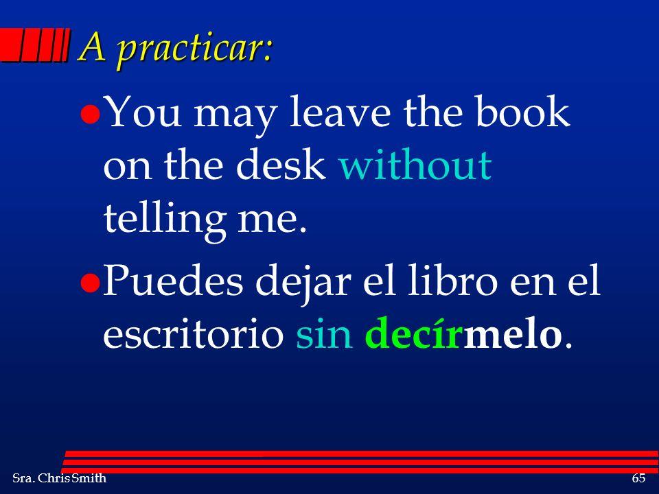 Sra. Chris Smith65 A practicar: l You may leave the book on the desk without telling me. l Puedes dejar el libro en el escritorio sin decírmelo.