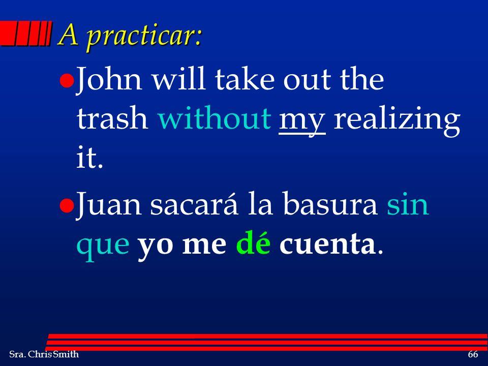 Sra. Chris Smith66 A practicar: l John will take out the trash without my realizing it. l Juan sacará la basura sin que yo me dé cuenta.