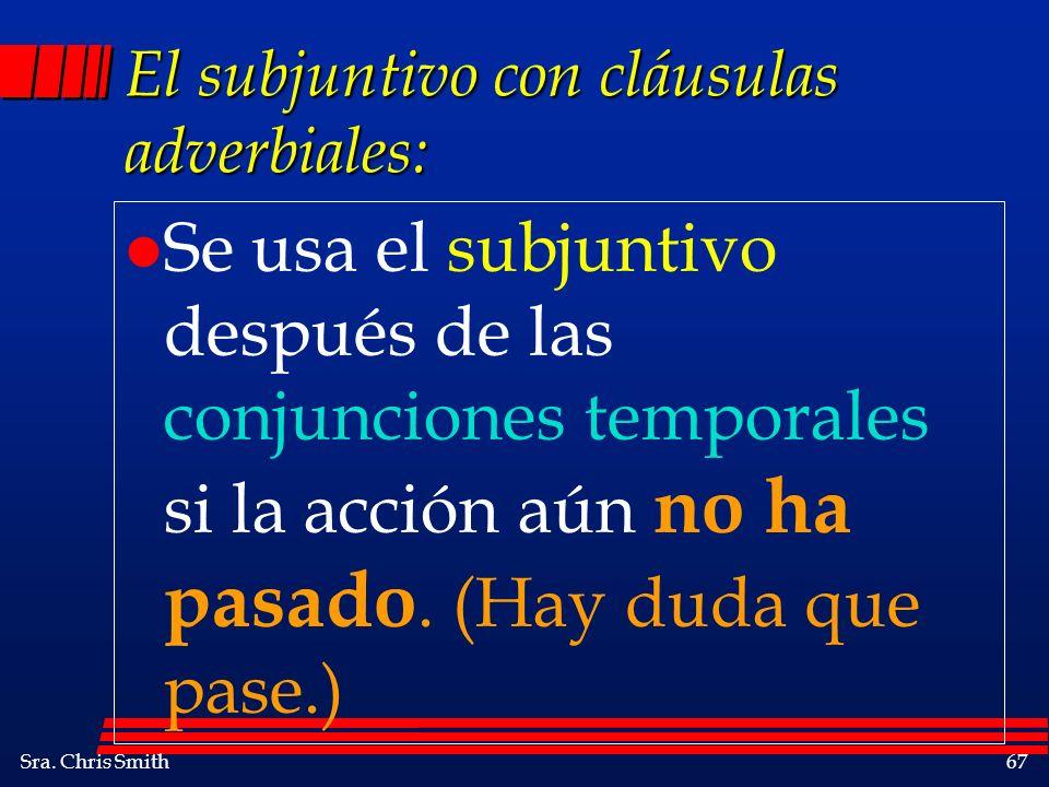Sra. Chris Smith67 El subjuntivo con cláusulas adverbiales: l Se usa el subjuntivo después de las conjunciones temporales si la acción aún no ha pasad