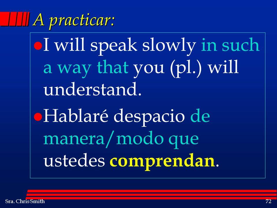 Sra. Chris Smith72 A practicar: l I will speak slowly in such a way that you (pl.) will understand. l Hablaré despacio de manera/modo que ustedes comp