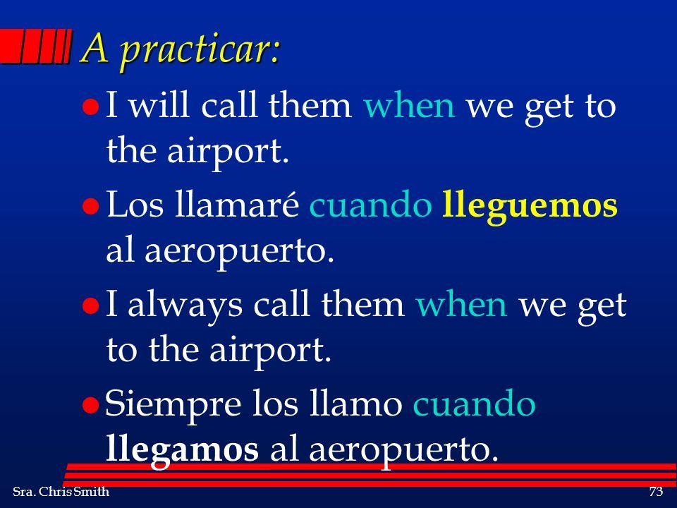 Sra. Chris Smith73 A practicar: l I will call them when we get to the airport. l Los llamaré cuando lleguemos al aeropuerto. l I always call them when