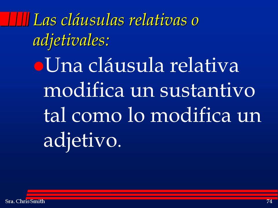 Sra. Chris Smith74 Las cláusulas relativas o adjetivales: l Una cláusula relativa modifica un sustantivo tal como lo modifica un adjetivo.