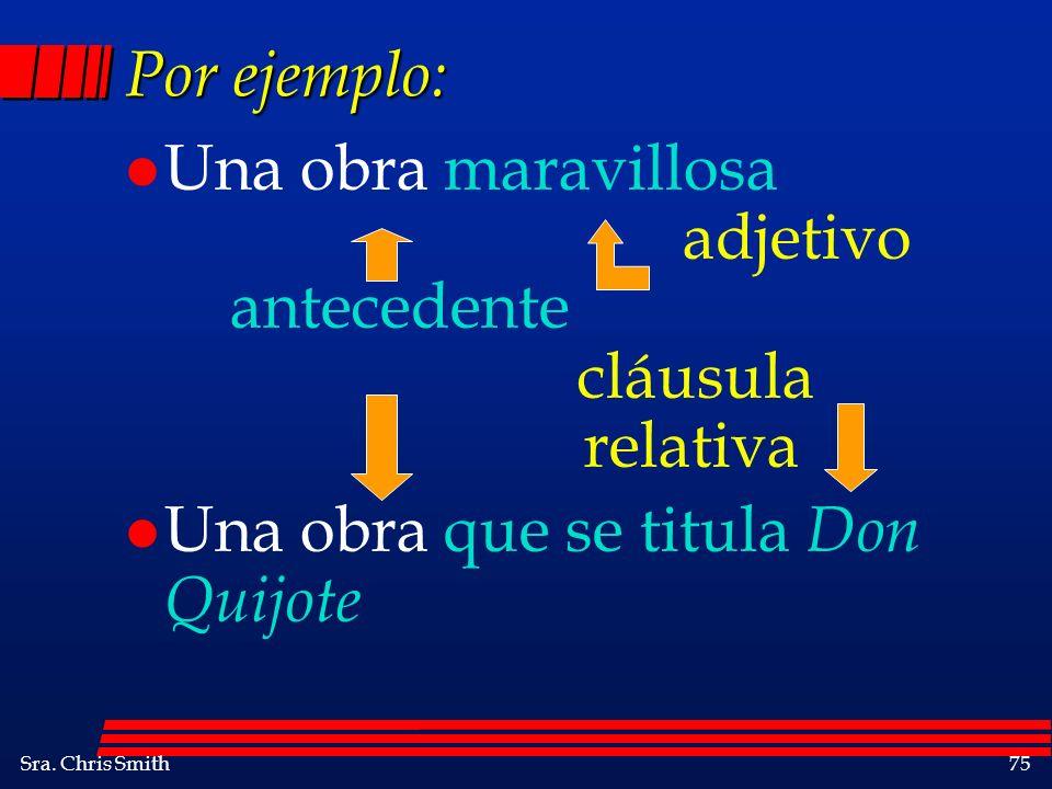 Sra. Chris Smith75 Por ejemplo: l Una obra maravillosa adjetivo antecedente cláusula relativa l Una obra que se titula Don Quijote