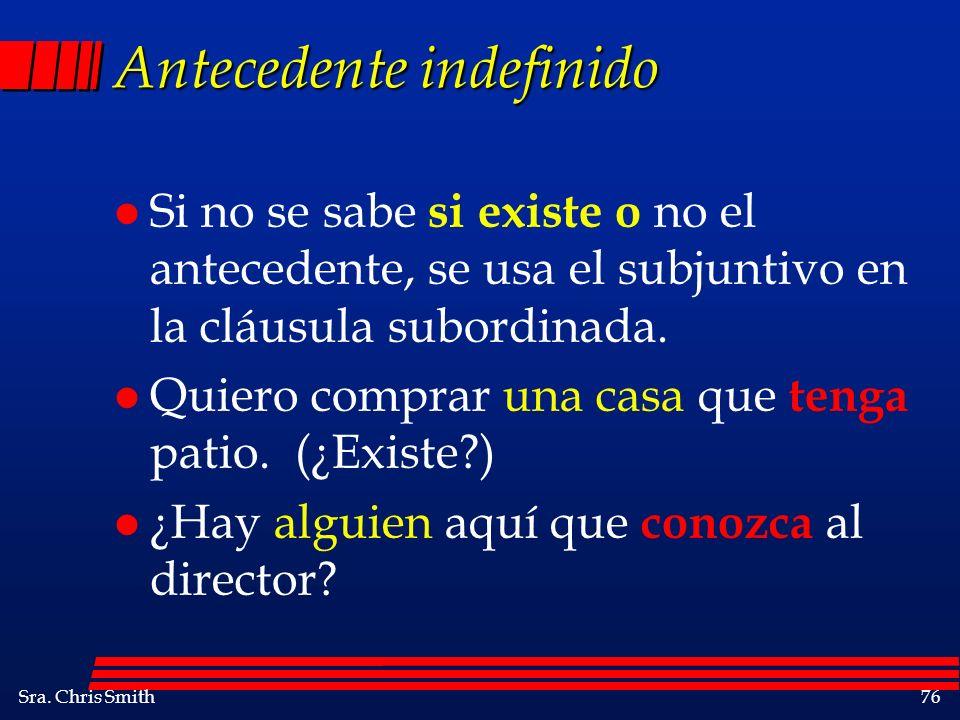 Sra. Chris Smith76 Antecedente indefinido l Si no se sabe si existe o no el antecedente, se usa el subjuntivo en la cláusula subordinada. l Quiero com