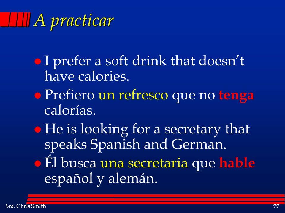 Sra. Chris Smith77 A practicar l I prefer a soft drink that doesnt have calories. l Prefiero un refresco que no tenga calorías. l He is looking for a