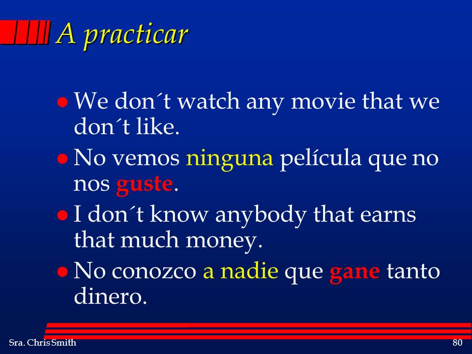 Sra. Chris Smith80 A practicar l We don´t watch any movie that we don´t like. l No vemos ninguna película que no nos guste. l I don´t know anybody tha