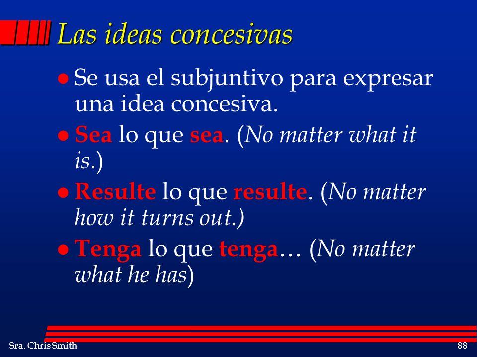 Sra. Chris Smith88 Las ideas concesivas l Se usa el subjuntivo para expresar una idea concesiva. l Sea lo que sea. ( No matter what it is.) l Resulte