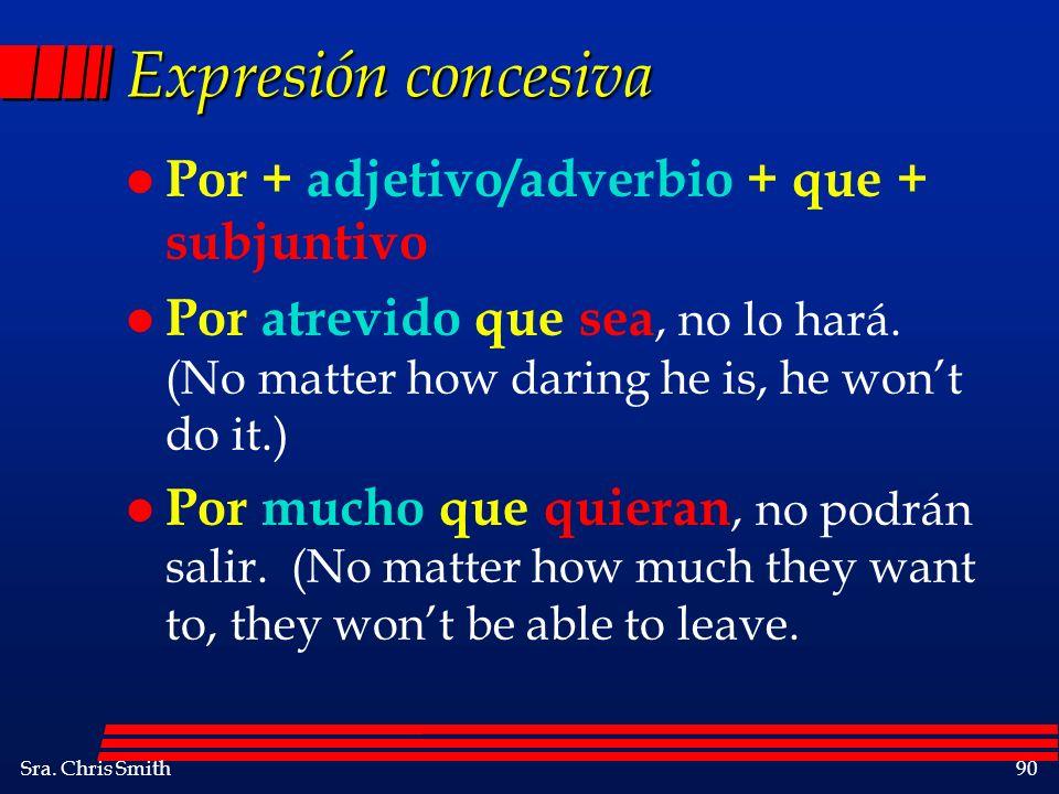 Sra. Chris Smith90 Expresión concesiva l Por + adjetivo/adverbio + que + subjuntivo l Por atrevido que sea, no lo hará. (No matter how daring he is, h