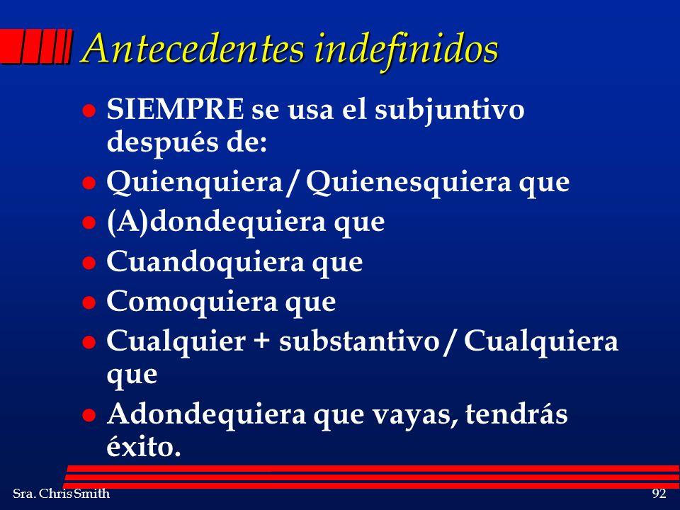 Sra. Chris Smith92 Antecedentes indefinidos l SIEMPRE se usa el subjuntivo después de: l Quienquiera / Quienesquiera que l (A)dondequiera que l Cuando