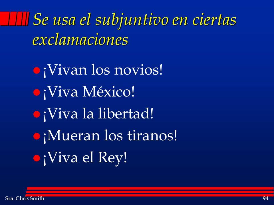 Sra. Chris Smith94 Se usa el subjuntivo en ciertas exclamaciones l ¡Vivan los novios! l ¡Viva México! l ¡Viva la libertad! l ¡Mueran los tiranos! l ¡V