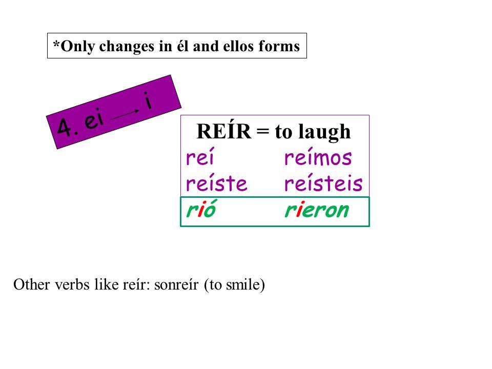 REÍR = to laugh reíreímos reístereísteis riórieron 4. ei i *Only changes in él and ellos forms Other verbs like reír: sonreír (to smile)