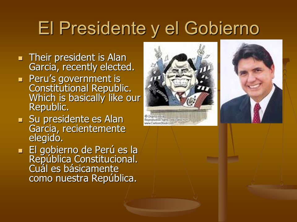 El Presidente y el Gobierno Their president is Alan Garcia, recently elected.