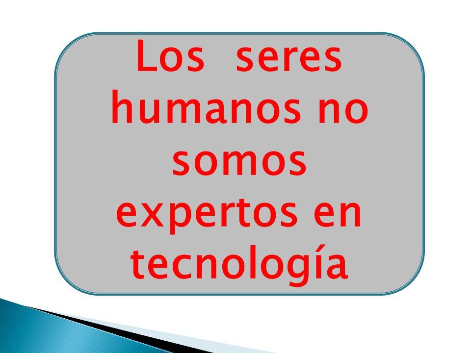Los seres humanos no somos expertos en tecnología