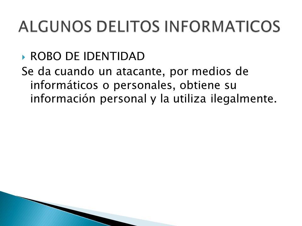 ROBO DE IDENTIDAD Se da cuando un atacante, por medios de informáticos o personales, obtiene su información personal y la utiliza ilegalmente.