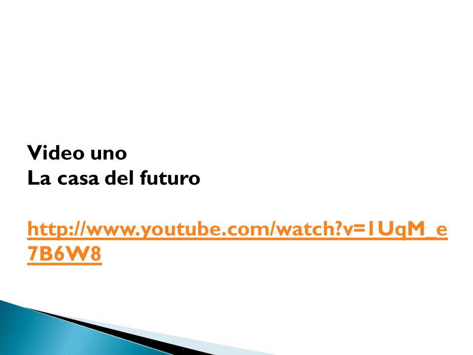 Video uno La casa del futuro http://www.youtube.com/watch v=1UqM_e 7B6W8
