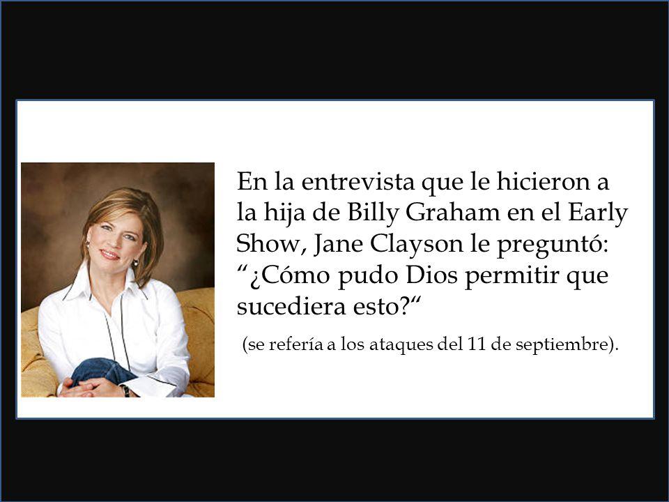 En la entrevista que le hicieron a la hija de Billy Graham en el Early Show, Jane Clayson le preguntó: ¿Cómo pudo Dios permitir que sucediera esto.