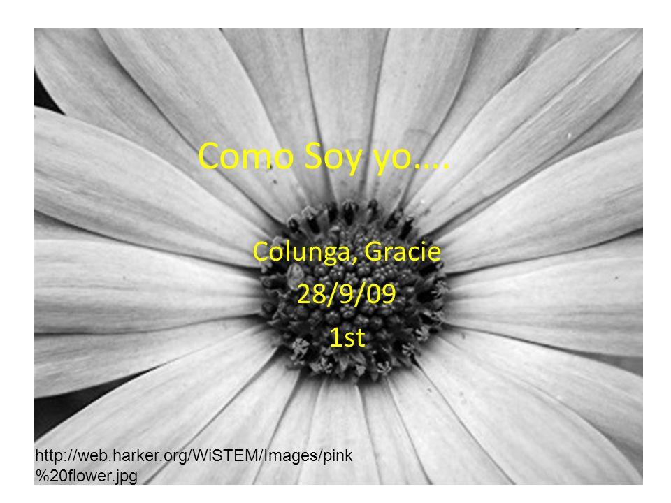 Como Soy yo…. Colunga, Gracie 28/9/09 1st http://web.harker.org/WiSTEM/Images/pink %20flower.jpg