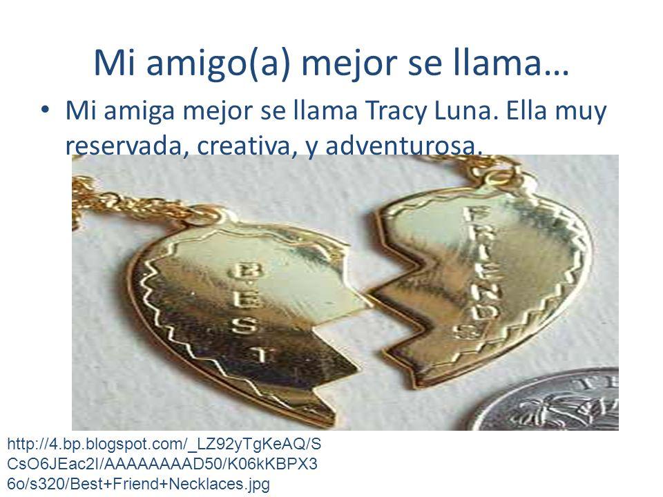 Mi amigo(a) mejor se llama… Mi amiga mejor se llama Tracy Luna. Ella muy reservada, creativa, y adventurosa. http://4.bp.blogspot.com/_LZ92yTgKeAQ/S C