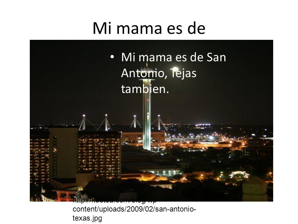Mi mama es de Mi mama es de San Antonio, Tejas tambien. http://keetsa.com/blog/wp- content/uploads/2009/02/san-antonio- texas.jpg