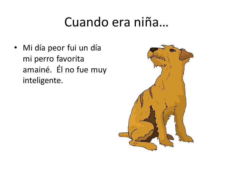 Cuando era niña… Mi día peor fui un día mi perro favorita amainé. Él no fue muy inteligente.