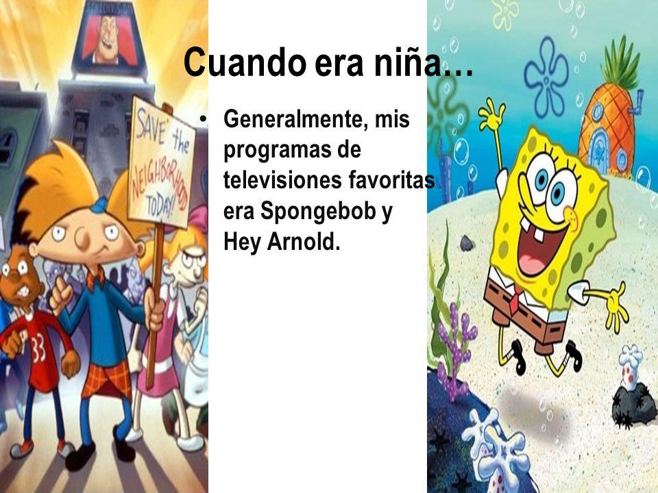 Cuando era niña… Generalmente, mis programas de televisiones favoritas era Spongebob y Hey Arnold.