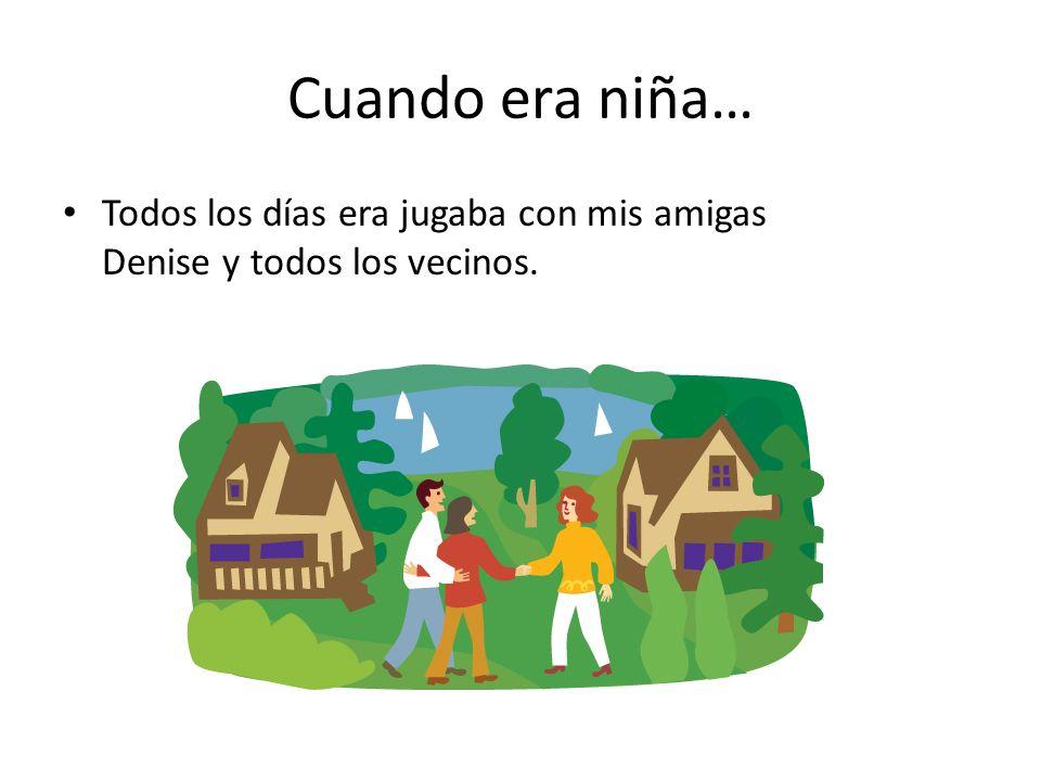 Cuando era niña… Todos los días era jugaba con mis amigas Denise y todos los vecinos.