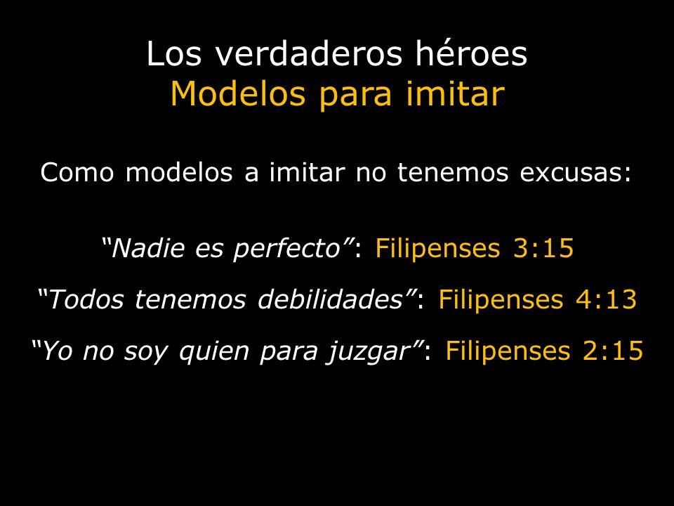 Los verdaderos héroes Modelos para imitar Como modelos a imitar no tenemos excusas: Nadie es perfecto: Filipenses 3:15 Todos tenemos debilidades: Fili