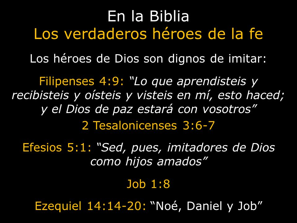 En la Biblia Los verdaderos héroes de la fe Los héroes de Dios son dignos de imitar: Filipenses 4:9: Lo que aprendisteis y recibisteis y oísteis y vis