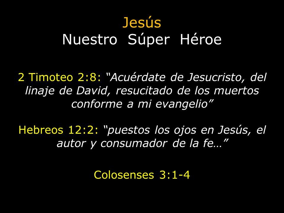 Jesús Nuestro Súper Héroe 2 Timoteo 2:8: Acuérdate de Jesucristo, del linaje de David, resucitado de los muertos conforme a mi evangelio Hebreos 12:2: