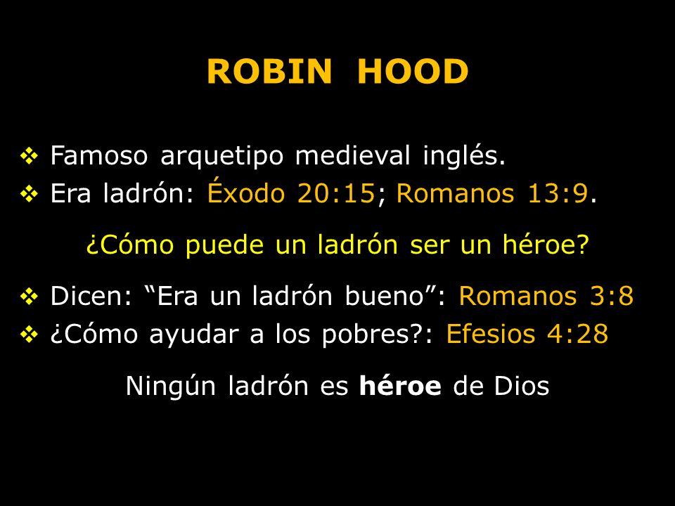 ROBIN HOOD Famoso arquetipo medieval inglés. Era ladrón: Éxodo 20:15; Romanos 13:9. ¿Cómo puede un ladrón ser un héroe? Dicen: Era un ladrón bueno: Ro