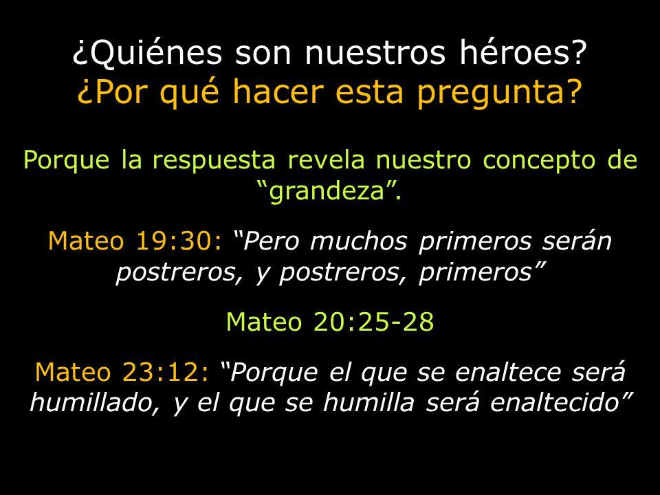 ¿Quiénes son nuestros héroes? ¿Por qué hacer esta pregunta? Porque la respuesta revela nuestro concepto de grandeza. Mateo 19:30: Pero muchos primeros