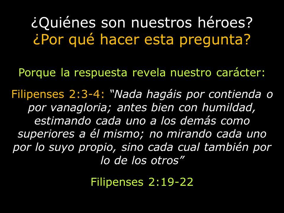 ¿Quiénes son nuestros héroes? ¿Por qué hacer esta pregunta? Porque la respuesta revela nuestro carácter: Filipenses 2:3-4: Nada hagáis por contienda o