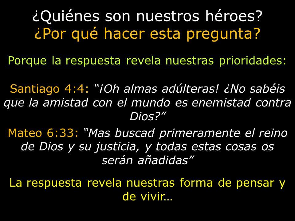 ¿Quiénes son nuestros héroes? ¿Por qué hacer esta pregunta? Porque la respuesta revela nuestras prioridades: Santiago 4:4: ¡Oh almas adúlteras! ¿No sa