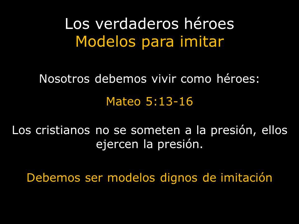 Los verdaderos héroes Modelos para imitar Nosotros debemos vivir como héroes: Mateo 5:13-16 Los cristianos no se someten a la presión, ellos ejercen l