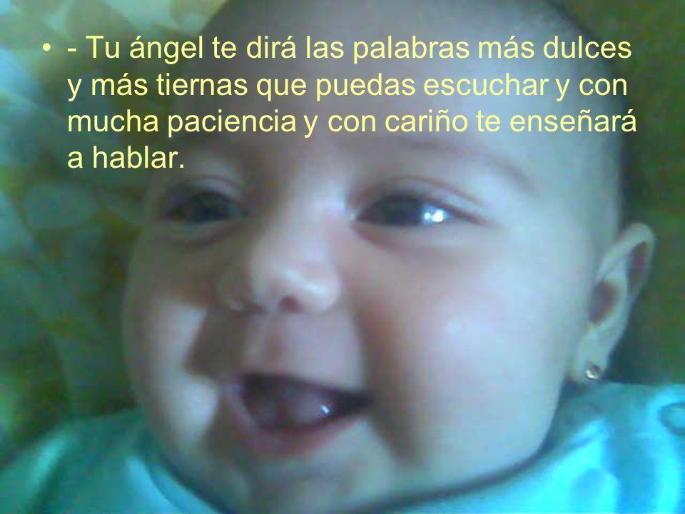 - Tu ángel te dirá las palabras más dulces y más tiernas que puedas escuchar y con mucha paciencia y con cariño te enseñará a hablar.