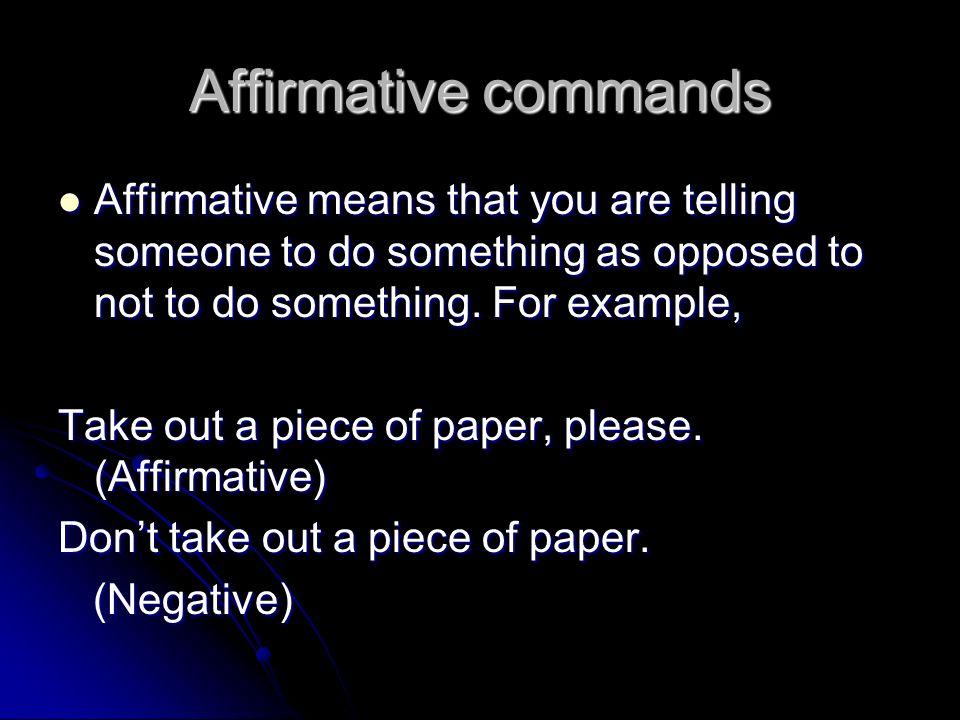 Affirmative commands Affirmative means that you are telling someone to do something as opposed to not to do something. For example, Affirmative means