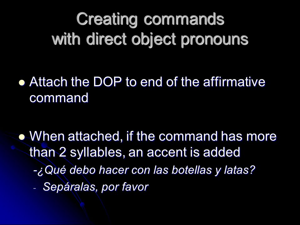 Creating commands with direct object pronouns Attach the DOP to end of the affirmative command Attach the DOP to end of the affirmative command When a