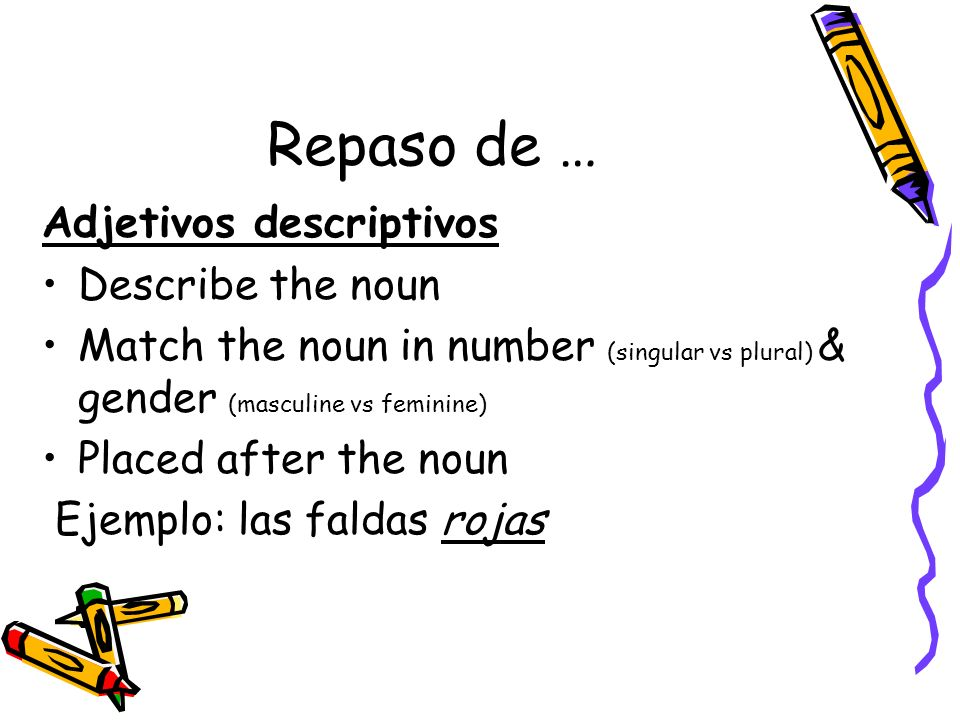 Repaso de … Adjetivos descriptivos Describe the noun Match the noun in number (singular vs plural) & gender (masculine vs feminine) Placed after the n