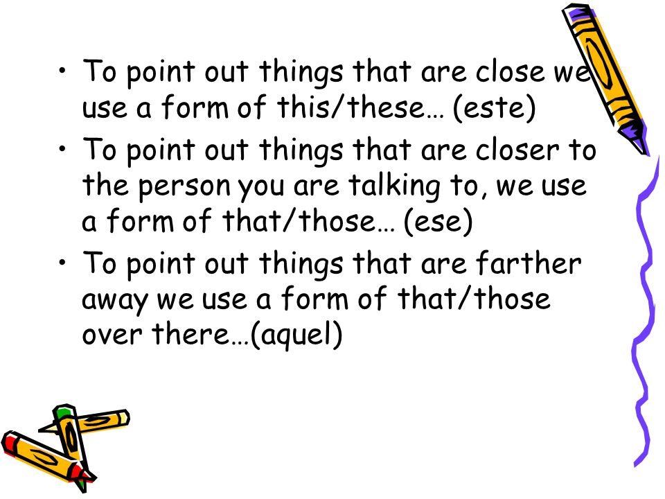 To point out things that are close we use a form of this/these… (este) To point out things that are closer to the person you are talking to, we use a