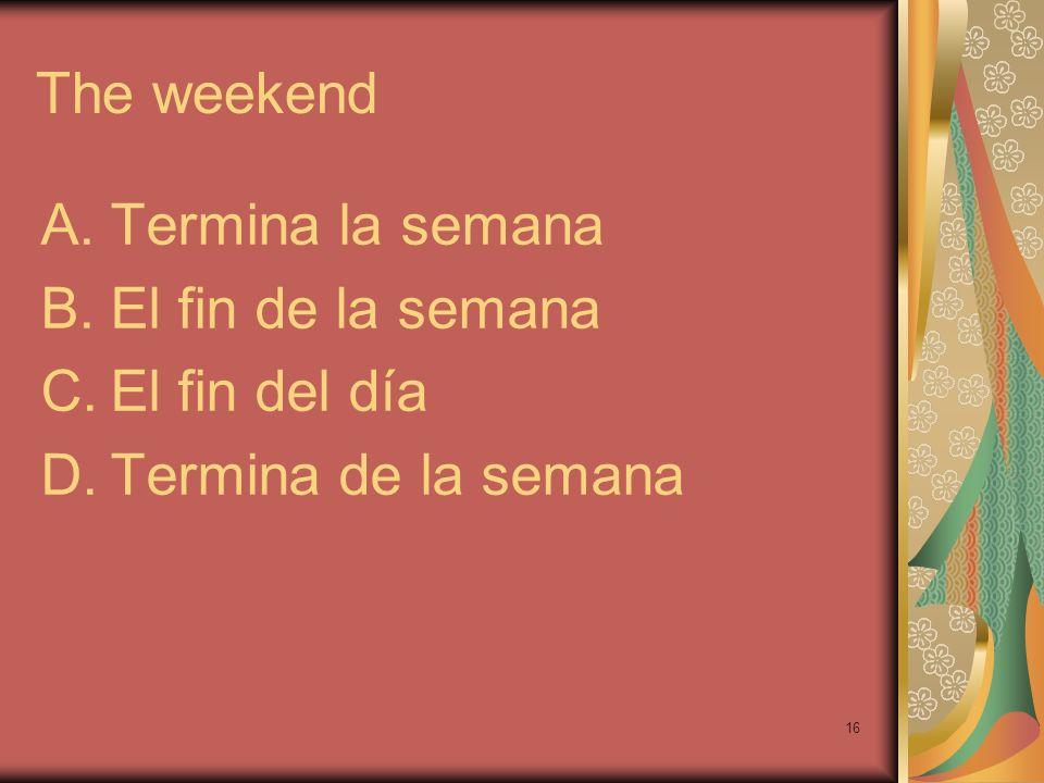 16 The weekend A.Termina la semana B.El fin de la semana C.El fin del día D.Termina de la semana